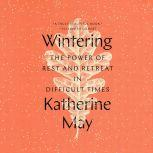Wintering The Power of Rest and Retreat in Difficult Times, Katherine May