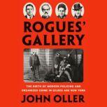 Rogues' Gallery The Birth of Modern Policing and Organized Crime in Gilded Age New York, John Oller