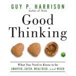 Good Thinking What You Need to Know to Be Smarter, Safer, Wealthier, And Wiser, Guy P. Harrison