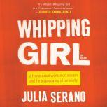Whipping Girl A Transsexual Woman on Sexism and the Scapegoating of Femininity, Julia Serano
