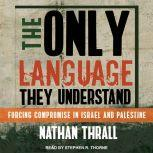 The Only Language They Understand Forcing Compromise in Israel and Palestine, Nathan Thrall