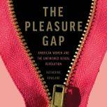 The Pleasure Gap American Women and the Unfinished Sexual Revolution, Katherine Rowland