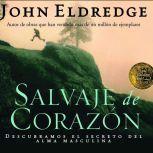 Salvaje de Corazon Wild at Heart, John Eldredge