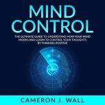 Mind Control: The Ultimate Guide To Understand How Your Mind Works And Learn to Control Your Thoughts by Thinking Positive, Cameron J. Wall