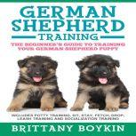 German Shepherd Training: The Beginner's Guide to Training Your German Shepherd Puppy Includes Potty Training, Sit, Stay, Fetch, Drop, Leash Training and Socialization Training, Brittany Boykin
