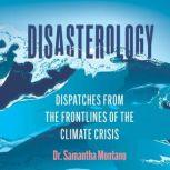 Disasterology Dispatches from the Frontlines of the Climate Crisis, Samantha Montano