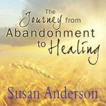 The Journey from Abandonment to Healing Surviving Through and Recovering from the Five Stages That Accompany the Loss of Love, Susan Anderson