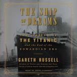 The Ship of Dreams The Sinking of the Titanic and the End of the Edwardian Era, Gareth Russell