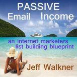 Passive Email Income An Internet Marketers List Building Blueprint, Jeff Walkner
