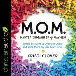 M.O.M. Master Organizer of Mayhem Simple Solutions to Organize Chaos and Bring More Joy into Your Home, Kristi Clover