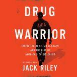 Drug Warrior Inside the Hunt for El Chapo and the Rise of America's Opioid Crisis, Jack Riley
