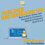 Freelance Web Developer 101 How to Start, Grow, and Succeed in Freelance Web Development from A to Z, HowExpert
