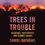 Trees in Trouble Wildfires, Infestations, and Climate Change, Daniel Mathewsx