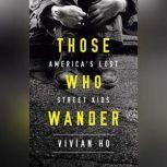 Those Who Wander America's Lost Street Kids, Vivian Ho