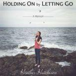 Holding On by Letting Go, Heather Hutchison