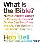 What is the Bible? How An Ancient Library of Poems, Letters, and Stories Can Transform the Way You Think and Feel About Everything, Rob Bell