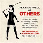 Playing Well with Others Your Field Guide to Discovering, Exploring and Navigating the Kink, Leather and BDSM Communities, Lee Harrington