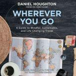 Wherever You Go A Guide to Mindful, Sustainable, and Life-Changing Travel, Daniel Houghton