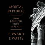 Mortal Republic How Rome Fell into Tyranny, Edward J. Watts