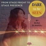 Dare to Be Seen : From Stage Fright to Stage Presence Ten Easy Steps to Turn your Performance Anxiety into Authentic Power with Transformational Hypnotherapy, Elisa Di Napoli