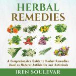 Herbal Remedies A Comprehensive Guide to Herbal Remedies Used as Natural Antibiotics and Antivirals, Iren Soulevar
