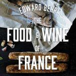 The Food and Wine of France Eating and Drinking from Champagne to Provence, Edward Behr