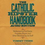 The Catholic Hipster Handbook: Audio Edition Rediscovering Cool Saints, Forgotten Prayers, and Other Weird but Sacred Stuff, Tommy Tighe