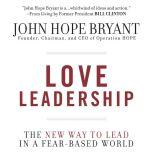 Love Leadership The New Way to Lead in a Fear-Based World, John Hope Bryant