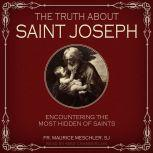 The Truth about Saint Joseph Encountering the Most Hidden of Saints, SJ Meschler