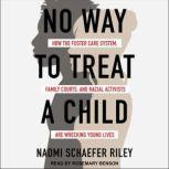 No Way to Treat a Child How the Foster Care System, Family Courts, and Racial Activists Are Wrecking Young Lives, Naomi Schaefer Riley
