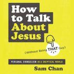 How to Talk about Jesus (Without Being That Guy) Personal Evangelism in a Skeptical World, Sam Chan