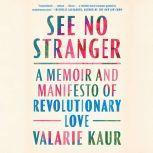 See No Stranger A Memoir and Manifesto of Revolutionary Love, Valarie Kaur