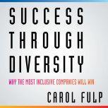 Success Through Diversity Why Inclusive Companies Will Win, Carol Fulp