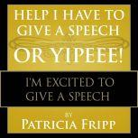 Help I Have to Give a Speech! Or Yippee! I'm Excited to Give a Speech, Patricia Fripp
