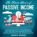 The Know How's of Passive Income Some People Seem to do The 4-Hour Workweek and Make a Good Living. How? Make Money With Affiliate Marketing, Dropshipping, Blogging, Amazon, FBA and More, Gareth Woods