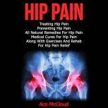 Hip Pain: Treating Hip Pain: Preventing Hip Pain, All Natural Remedies For Hip Pain, Medical Cures For Hip Pain, Along With Exercises And Rehab For Hip Pain Relief, Ace McCloud