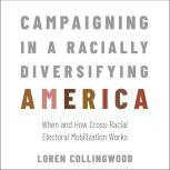 Campaigning in a Racially Diversifying America When and How Cross-Racial Electoral Mobilization Works, Loren Collingwood