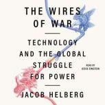 The Wires of War Technology and the Global Struggle for Power, Jacob Helberg