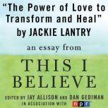 "The Power of Love to Transform and Heal A ""This I Believe"" Essay, Jackie Lantry"