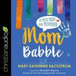 Mom Babble The Messy Truth About Motherhood, Marty Katherine Backstrom
