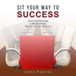 Sit Your Way to Success From Sales Meetings to Dinner Parties, Where You Sit Matters, LeAnn Pashina