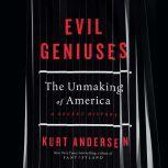 Evil Geniuses The Unmaking of America: A Recent History, Kurt Andersen