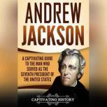 Andrew Jackson A Captivating Guide to the Man Who Served as the Seventh President of the United States, Captivating History