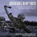 Adventures in My Youth A German Soldier on the Eastern Front 1941-45, Armin Scheiderbauer