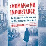 A Woman of No Importance The Untold Story of the American Spy Who Helped Win World War II, Sonia Purnell