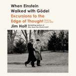 When Einstein Walked with Godel Excursions to the Edge of Thought, Jim Holt