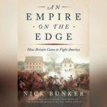 An Empire on the Edge How Britain Came to Fight America, Nick Bunker