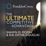 The Ultimate Competitive Advantage Why Your People Make All the Difference and the 6 Practices You Need to Engage Them, Shawn D. Moon and Sue Dathe-Douglass