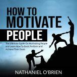 How to Motivate People: The Ultimate Guide On Motivating People and Learn How To Excel, Perform and Achieve Their Goals, Nathaniel OBrien
