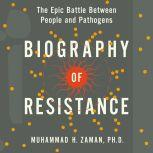 Biography of Resistance The Epic Battle Between People and Pathogens, Muhammad H. Zaman